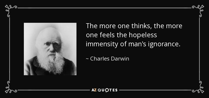 The more one thinks, the more one feels the hopeless immensity of man's ignorance. - Charles Darwin