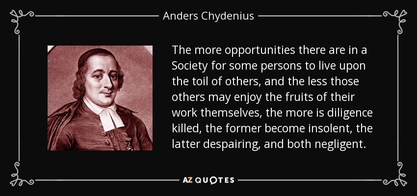 The more opportunities there are in a Society for some persons to live upon the toil of others, and the less those others may enjoy the fruits of their work themselves, the more is diligence killed, the former become insolent, the latter despairing, and both negligent. - Anders Chydenius