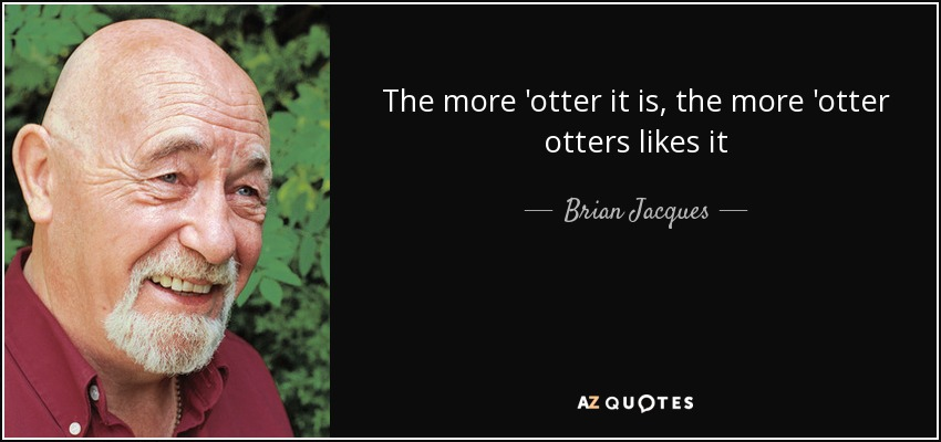 The more 'otter it is, the more 'otter otters likes it - Brian Jacques