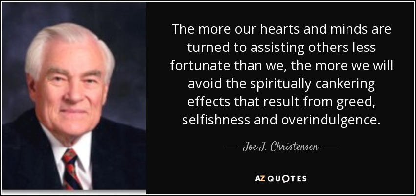 The more our hearts and minds are turned to assisting others less fortunate than we, the more we will avoid the spiritually cankering effects that result from greed, selfishness and overindulgence. - Joe J. Christensen