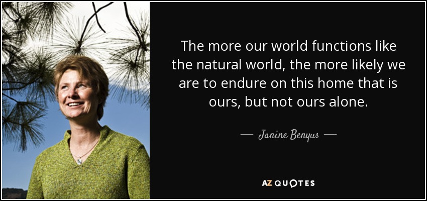 The more our world functions like the natural world, the more likely we are to endure on this home that is ours, but not ours alone. - Janine Benyus