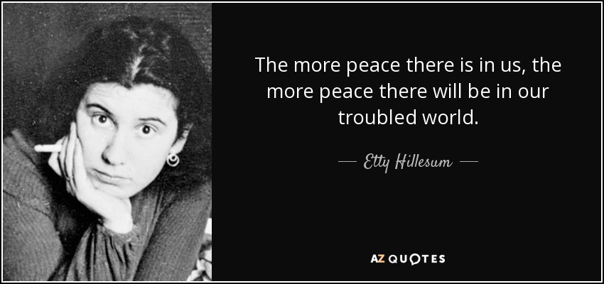 The more peace there is in us, the more peace there will be in our troubled world. - Etty Hillesum