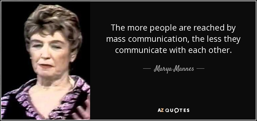 The more people are reached by mass communication, the less they communicate with each other. - Marya Mannes