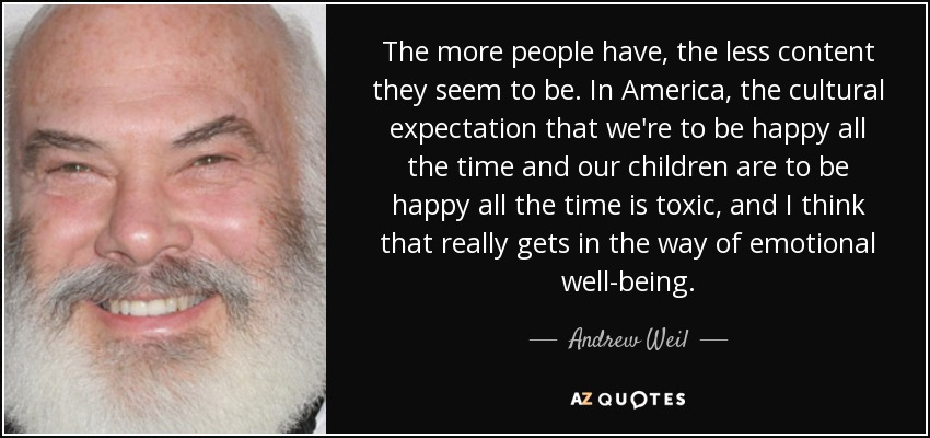 The more people have, the less content they seem to be. In America, the cultural expectation that we're to be happy all the time and our children are to be happy all the time is toxic, and I think that really gets in the way of emotional well-being. - Andrew Weil