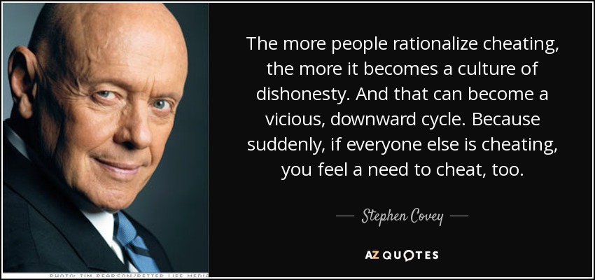 The more people rationalize cheating, the more it becomes a culture of dishonesty. And that can become a vicious, downward cycle. Because suddenly, if everyone else is cheating, you feel a need to cheat, too. - Stephen Covey