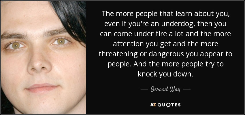 The more people that learn about you, even if you're an underdog, then you can come under fire a lot and the more attention you get and the more threatening or dangerous you appear to people. And the more people try to knock you down. - Gerard Way