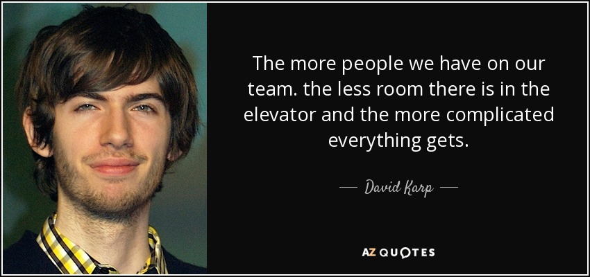 The more people we have on our team. the less room there is in the elevator and the more complicated everything gets. - David Karp