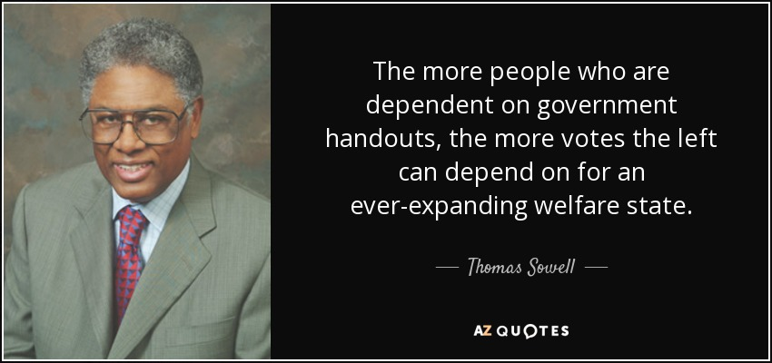 The more people who are dependent on government handouts, the more votes the left can depend on for an ever-expanding welfare state. - Thomas Sowell