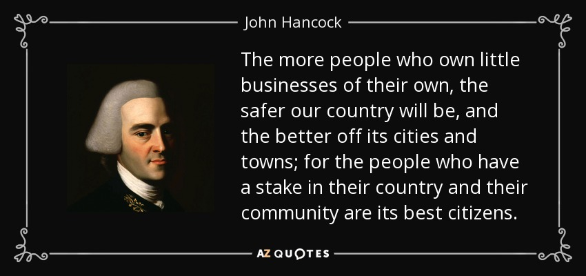 The more people who own little businesses of their own, the safer our country will be, and the better off its cities and towns; for the people who have a stake in their country and their community are its best citizens. - John Hancock