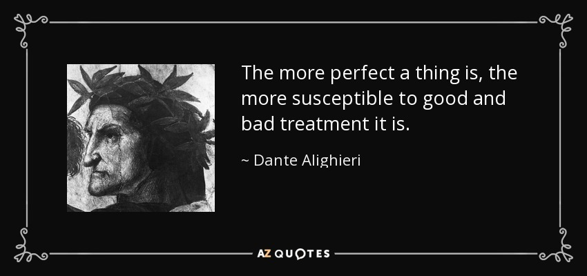 The more perfect a thing is, the more susceptible to good and bad treatment it is. - Dante Alighieri