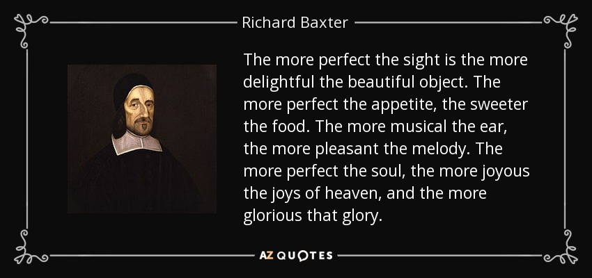 The more perfect the sight is the more delightful the beautiful object. The more perfect the appetite, the sweeter the food. The more musical the ear, the more pleasant the melody. The more perfect the soul, the more joyous the joys of heaven, and the more glorious that glory. - Richard Baxter