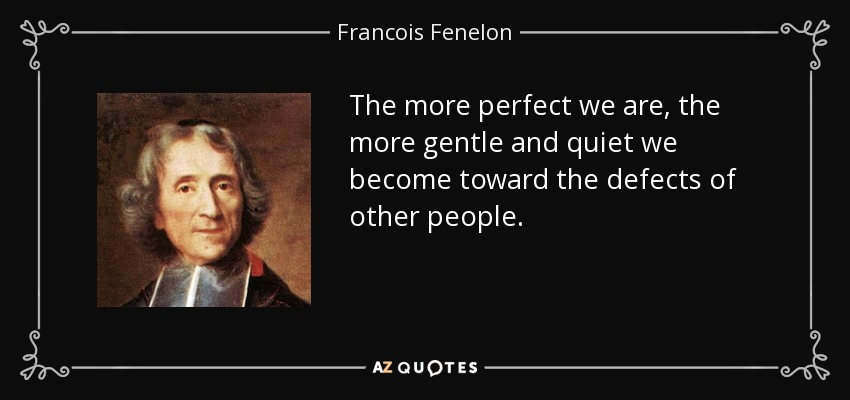 The more perfect we are, the more gentle and quiet we become toward the defects of other people. - Francois Fenelon