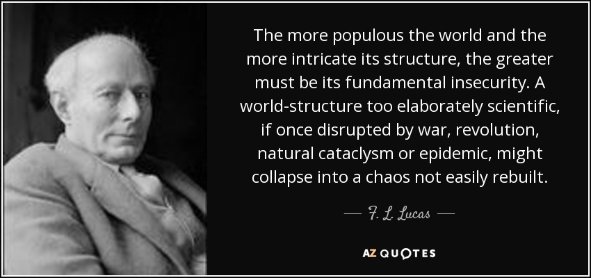 The more populous the world and the more intricate its structure, the greater must be its fundamental insecurity. A world-structure too elaborately scientific, if once disrupted by war, revolution, natural cataclysm or epidemic, might collapse into a chaos not easily rebuilt. - F. L. Lucas