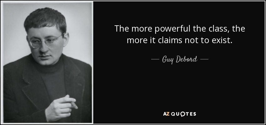 The more powerful the class, the more it claims not to exist. - Guy Debord