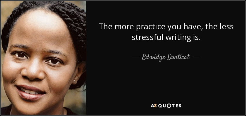 The more practice you have, the less stressful writing is. - Edwidge Danticat