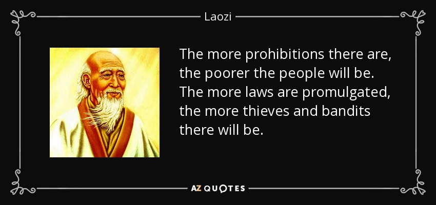 The more prohibitions there are, the poorer the people will be. The more laws are promulgated, the more thieves and bandits there will be. - Laozi