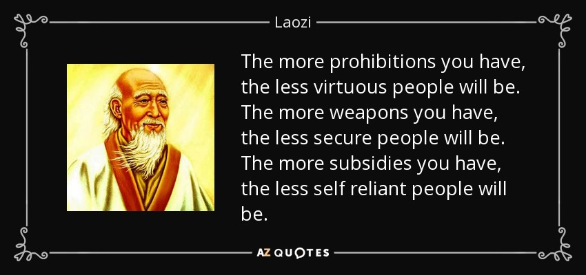 The more prohibitions you have, the less virtuous people will be. The more weapons you have, the less secure people will be. The more subsidies you have, the less self reliant people will be. - Laozi