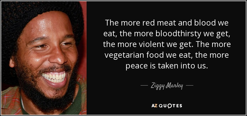 The more red meat and blood we eat, the more bloodthirsty we get, the more violent we get. The more vegetarian food we eat, the more peace is taken into us. - Ziggy Marley