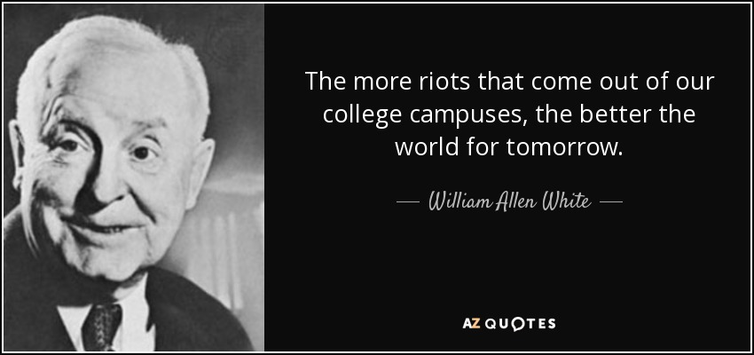 The more riots that come out of our college campuses, the better the world for tomorrow. - William Allen White