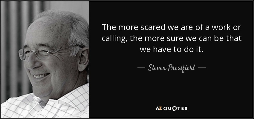 The more scared we are of a work or calling, the more sure we can be that we have to do it. - Steven Pressfield