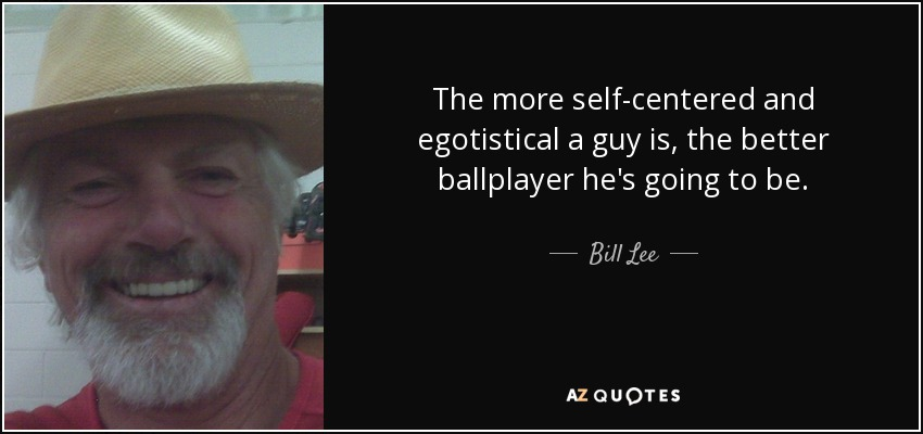 The more self-centered and egotistical a guy is, the better ballplayer he's going to be. - Bill Lee