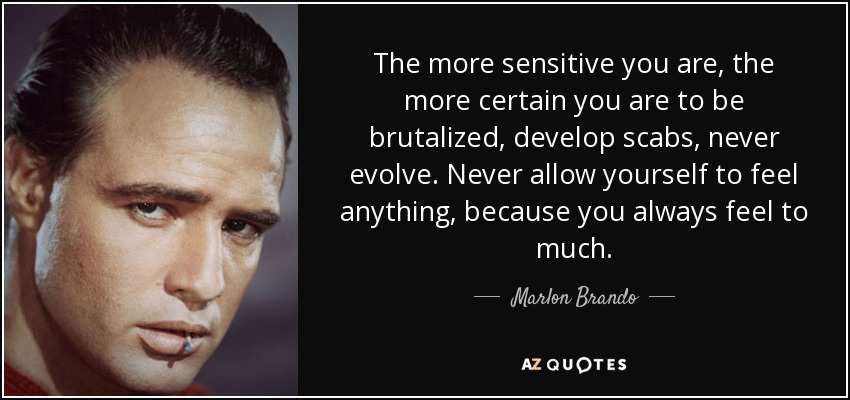 The more sensitive you are, the more certain you are to be brutalized, develop scabs, never evolve. Never allow yourself to feel anything, because you always feel to much. - Marlon Brando