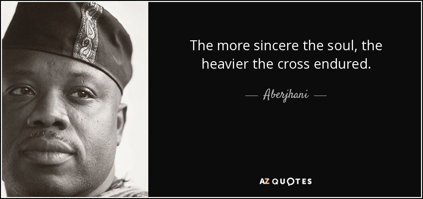 The more sincere the soul, the heavier the cross endured. - Aberjhani