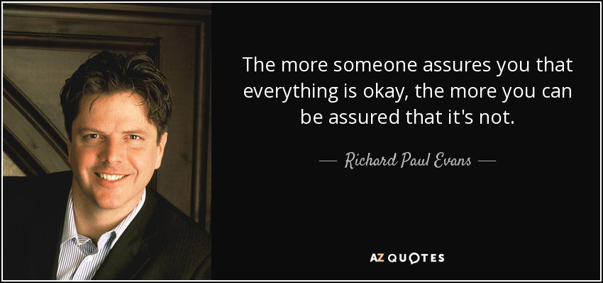The more someone assures you that everything is okay, the more you can be assured that it's not. - Richard Paul Evans