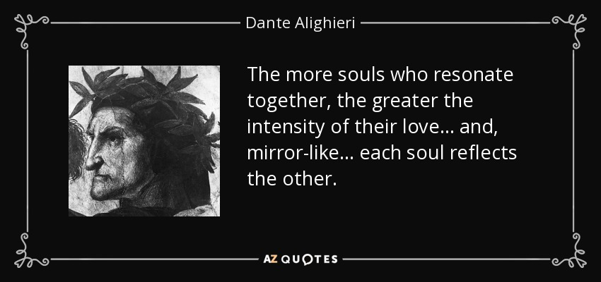 The more souls who resonate together, the greater the intensity of their love... and, mirror-like... each soul reflects the other. - Dante Alighieri