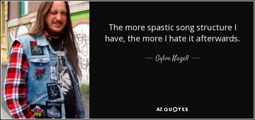 The more spastic song structure I have, the more I hate it afterwards. - Gylve Nagell