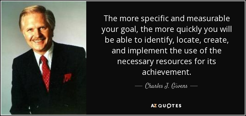 The more specific and measurable your goal, the more quickly you will be able to identify, locate, create, and implement the use of the necessary resources for its achievement. - Charles J. Givens