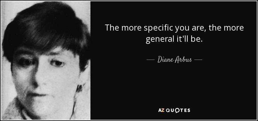 The more specific you are, the more general it'll be. - Diane Arbus