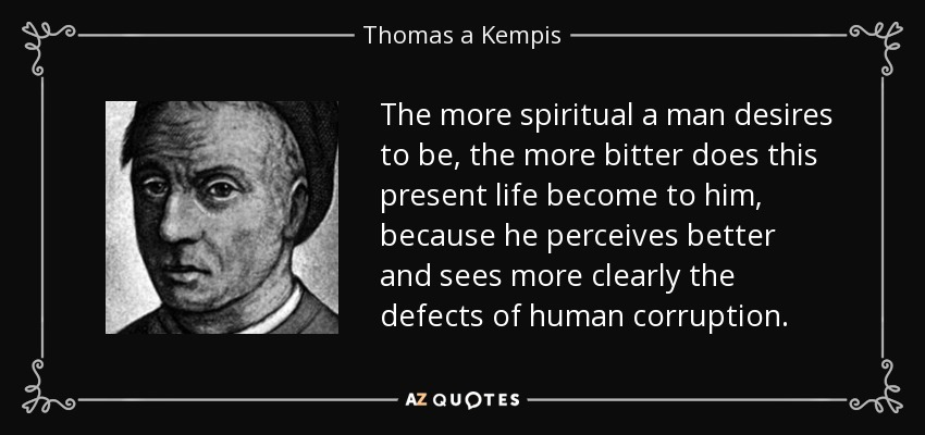 The more spiritual a man desires to be, the more bitter does this present life become to him, because he perceives better and sees more clearly the defects of human corruption. - Thomas a Kempis