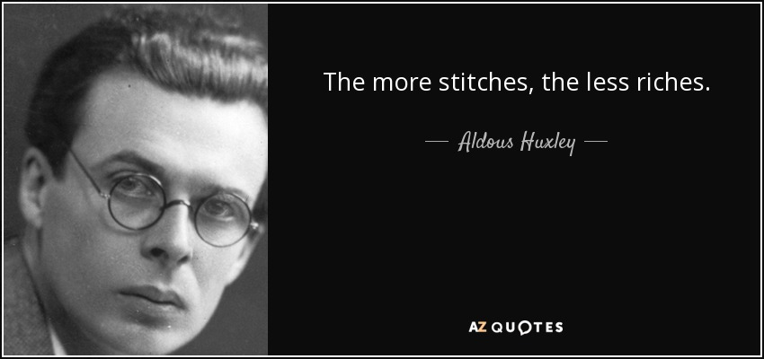 The more stitches, the less riches. - Aldous Huxley