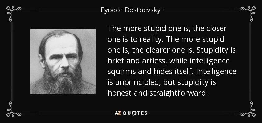The more stupid one is, the closer one is to reality. The more stupid one is, the clearer one is. Stupidity is brief and artless, while intelligence squirms and hides itself. Intelligence is unprincipled, but stupidity is honest and straightforward. - Fyodor Dostoevsky