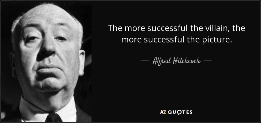 The more successful the villain, the more successful the picture. - Alfred Hitchcock