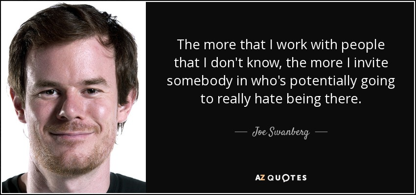 The more that I work with people that I don't know, the more I invite somebody in who's potentially going to really hate being there. - Joe Swanberg