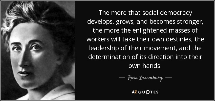 The more that social democracy develops, grows, and becomes stronger, the more the enlightened masses of workers will take their own destinies, the leadership of their movement, and the determination of its direction into their own hands. - Rosa Luxemburg