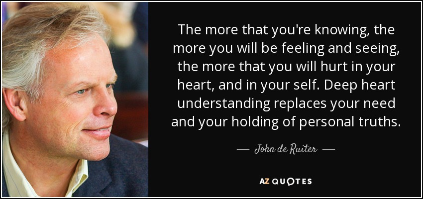 The more that you're knowing, the more you will be feeling and seeing, the more that you will hurt in your heart, and in your self. Deep heart understanding replaces your need and your holding of personal truths. - John de Ruiter