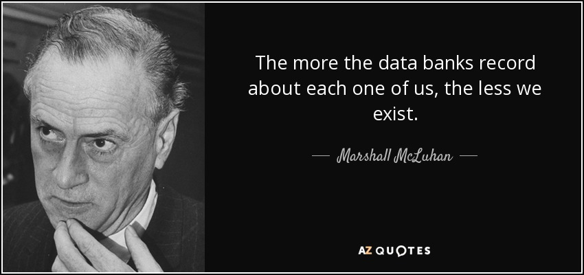 The more the data banks record about each one of us, the less we exist. - Marshall McLuhan