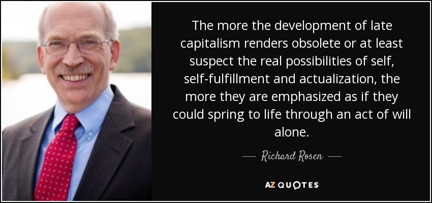 The more the development of late capitalism renders obsolete or at least suspect the real possibilities of self, self-fulfillment and actualization, the more they are emphasized as if they could spring to life through an act of will alone. - Richard Rosen