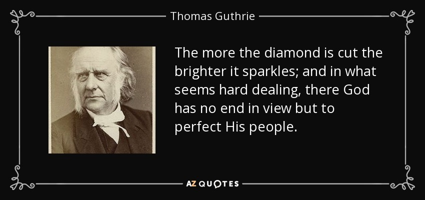 The more the diamond is cut the brighter it sparkles; and in what seems hard dealing, there God has no end in view but to perfect His people. - Thomas Guthrie