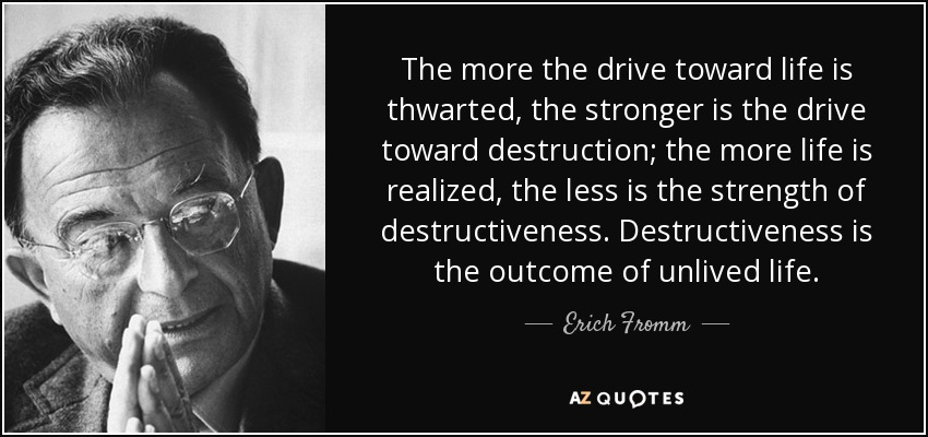 The more the drive toward life is thwarted, the stronger is the drive toward destruction; the more life is realized, the less is the strength of destructiveness. Destructiveness is the outcome of unlived life. - Erich Fromm