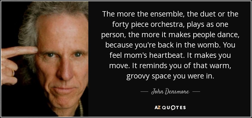 The more the ensemble, the duet or the forty piece orchestra, plays as one person, the more it makes people dance, because you're back in the womb. You feel mom's heartbeat. It makes you move. It reminds you of that warm, groovy space you were in. - John Densmore