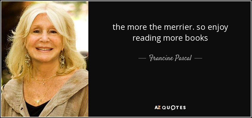 the more the merrier. so enjoy reading more books - Francine Pascal
