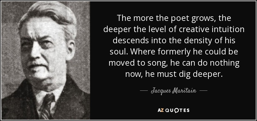 The more the poet grows, the deeper the level of creative intuition descends into the density of his soul. Where formerly he could be moved to song, he can do nothing now, he must dig deeper. - Jacques Maritain