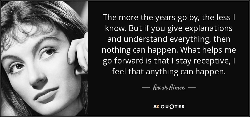 The more the years go by, the less I know. But if you give explanations and understand everything, then nothing can happen. What helps me go forward is that I stay receptive, I feel that anything can happen. - Anouk Aimee