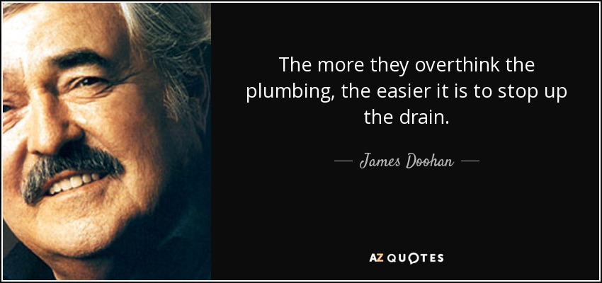 The more they overthink the plumbing, the easier it is to stop up the drain. - James Doohan