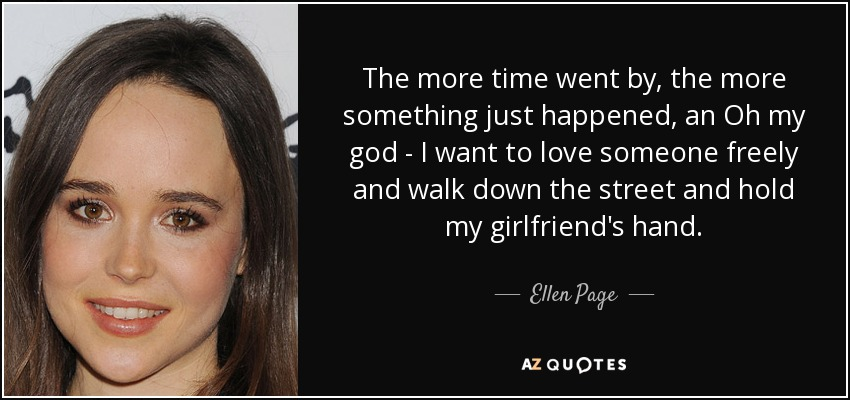 The more time went by, the more something just happened, an Oh my god - I want to love someone freely and walk down the street and hold my girlfriend's hand. - Ellen Page