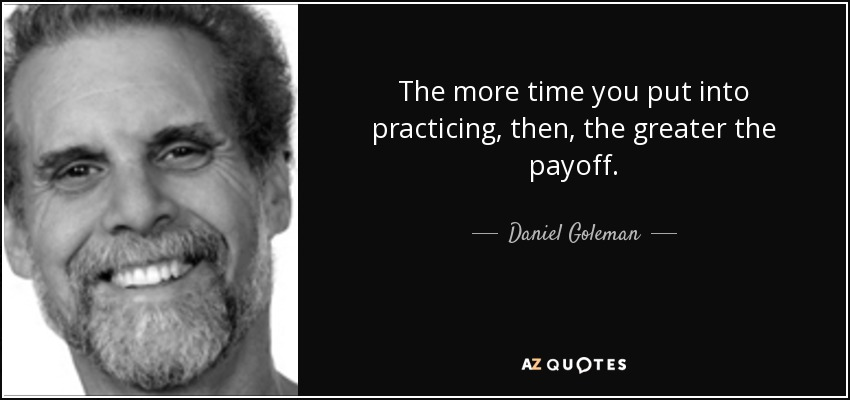 The more time you put into practicing, then, the greater the payoff. - Daniel Goleman